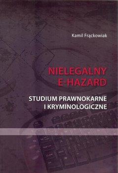 Nielegalny e-hazard. Studium prawnokarne i kryminologiczne-Frąckowiak Kamil