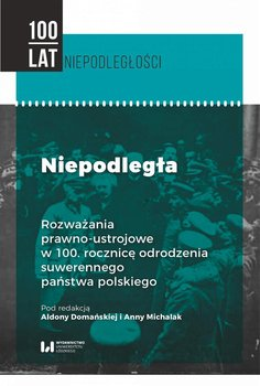 Niepodległa. Rozważania prawno-ustrojowe w 100. rocznicę odrodzenia suwerennego państwa polskiego-Domańska Aldona, Michalak Anna