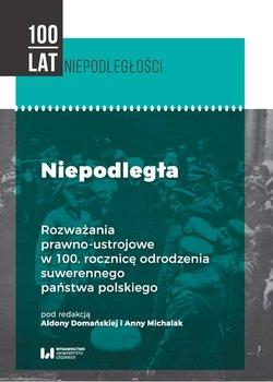 Niepodległa. Rozważania prawno-ustrojowe w 100. rocznicę odrodzenia suwerennego państwa polskiego-Opracowanie zbiorowe