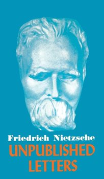 Nietzsche Unpublished Letters-Nietzsche Friedrich Wilhelm