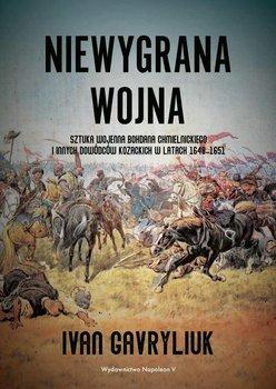 Niewygrana wojna. Sztuka wojenna Bohdana Chmielnickiego i innych dowódców kozackich w latach 1648-1651-Gavryliuk Ivan