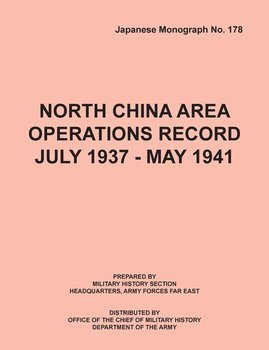 North China Area Operations Record July 1937 - May 1941 (Japanese Monograph No. 178)-Office Of Chief Military History