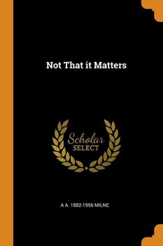 Not That it Matters-Milne A A. 1882-1956