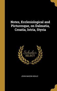Notes, Ecclesiological and Picturesque, on Dalmatia, Croatia, Istria, Styria-Neale John Mason