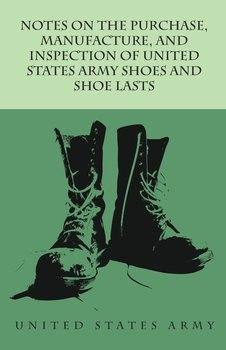 Notes on the Purchase, Manufacture, and Inspection of United States Army Shoes and Shoe Lasts-Anon.