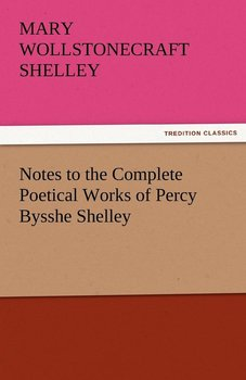 Notes to the Complete Poetical Works of Percy Bysshe Shelley-Shelley Mary Wollstonecraft