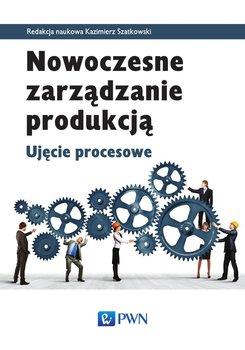 Nowoczesne zarządzanie produkcją. Ujęcie procesowe-Szatkowski Kazimierz