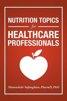 Nutrition Topics for Healthcare Professionals-Saljoughian PharmD PhD Manouchehr