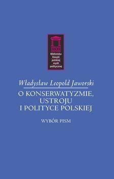 O konserwatyzmie, ustroju i polityce polskiej. Wybór pism-Jaworski Władysław L.