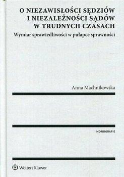 O niezawisłości sędziów i niezależności sądów w trudnych czasach-Machnikowska Anna