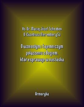 O wzniosłym i tajemniczym połączeniu z Bogiem, które sprawuje w nas łaska-Scheeben Maciej Józef, Nieremberg Euzebiusz