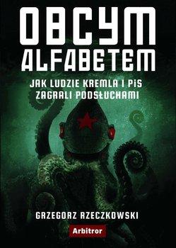 Obcym alfabetem. Jak ludzie Kremla i PiS zagrali podsłuchami-Rzeczkowski Grzegorz