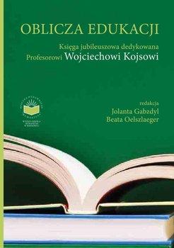 Oblicza edukacji. Księga Jubileuszowa dedykowana Profesorowi Wojciechowi Kojsowi-Gabzdyl Jolanta