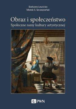 Obraz i społeczeństwo. Społeczne ramy kultury artystycznej-Lewicka Barbara, Szczepański Marek S.