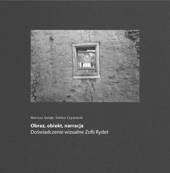 Obraz, obiekt, narracja. Doświadczenie wizualne Zofii Rydet-Gołąb Mariusz, Czyżewski Stefan