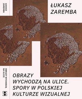 Obrazy wychodzą na ulice. Spory w polskiej kulturze wizualnej-Zaremba Łukasz