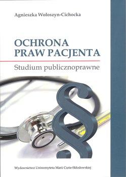 Ochrona praw pacjenta. Studium publicznoprawne-Wołoszyn-Cichocka Agnieszka