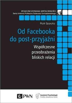Od Facebooka do post-przyjaźni. Współczesne przeobrażenia bliskich relacji-Szarota Piotr