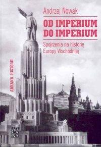 Od Imperium do Imperium. Spojrzenia na Historię Europy Wschodniej-Nowak Andrzej
