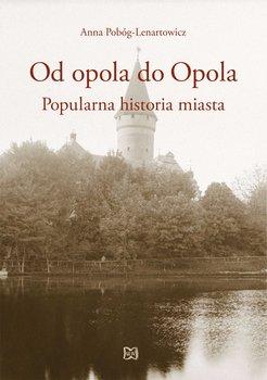 Od opola do Opola. Popularna historia miasta-Pobóg-Lenartowicz Anna
