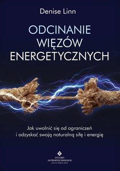 Odcinanie więzów energetycznych. Jak uwolnić się od ograniczeń i odzyskać swoją naturalną siłę i energię-Linn Denise