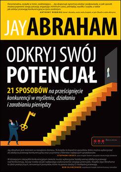 Odkryj swój potencjał. 21 sposobów na prześcignięcie konkurencji w myśleniu, działaniu i zarabianiu pieniędzy-Abraham Jay