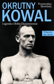 Okrutny Kowal. Legenda o Bobie Fitzsimmonsie-Słowiński Przemysław