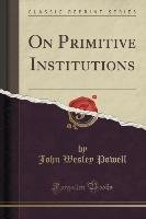 On Primitive Institutions (Classic Reprint) - Powell John Wesley