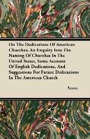 On The Dedications Of American Churches; An Enquiry Into The Naming Of Churches In The United States, Some Account Of English Dedications, And Suggestions For Future Dedications In The American Church-Anon.