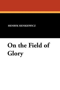 On the Field of Glory - Sienkiewicz Henryk, Sienkiewicz Henryk K.