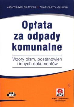 Opłata za odpady komunalne. Wzory pism, postanowień i innych dokumentów-Wojdylak-Sputowska Zofia, Sputowski Arkadiusz Jerzy