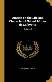 Oration on the Life and Character of Gilbert Motier de Lafayette-Adams John Quincy