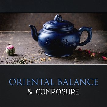 Oriental Balance & Composure – 111 Sounds from East, Feeling of Tranquility, Zen Garden Atmosphere, Self Transformation - Oriental Soundscapes Music Universe