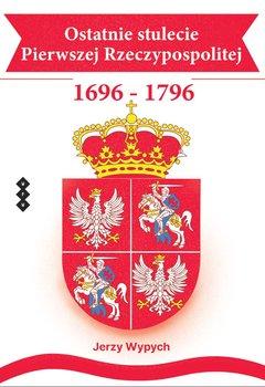 Ostatnie stulecie Pierwszej Rzeczypospolitej 1696-1796-Wypych Jerzy