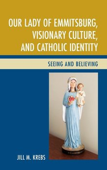 Our Lady of Emmitsburg, Visionary Culture, and Catholic Identity-Krebs Jill