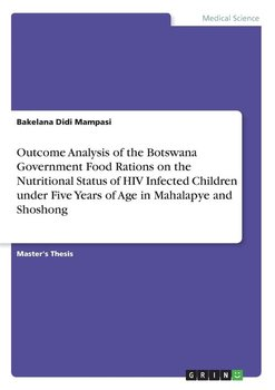 Outcome Analysis of the Botswana Government Food Rations on the Nutritional Status of HIV Infected Children under Five Years of Age in Mahalapye and Shoshong-Mampasi Bakelana Didi