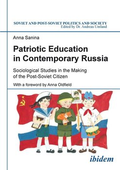 Patriotic Education in Contemporary Russia . Sociological Studies in the Making of the Post-Soviet Citizen - Sanina Anna