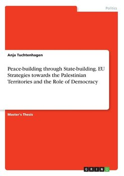 Peace-building through State-building. EU Strategies towards the Palestinian Territories and the Role of Democracy - Tuchtenhagen Anja
