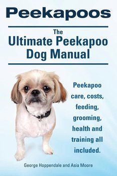 Peekapoos. the Ultimate Peekapoo Dog Manual. Peekapoo Care, Costs, Feeding, Grooming, Health and Training All Included.-Hoppendale George