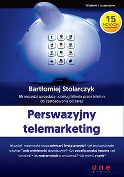 Perswazyjny telemarketing. 65 narzędzi sprzedaży i obsługi klienta przez telefon do zastosowania od zaraz-Stolarczyk Bartłomiej