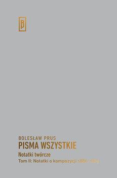 Pisma wszystkie. Notatki twórcze. Tom 2. Notatki o kompozycji 1886-1889-Prus Bolesław