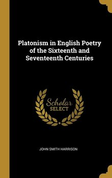 Platonism in English Poetry of the Sixteenth and Seventeenth Centuries-Harrison John Smith