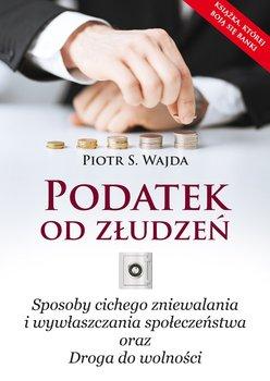 Podatek od złudzeń. Sposoby cichego zniewalania i wywłaszczania społeczeństwa oraz droga do wolności-Wajda Piotr S.