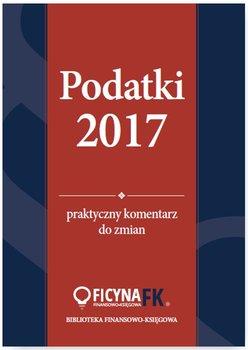 Podatki 2017. Praktyczny komentarz do zmian-Czajkowska-Matosiuk Katarzyna, Świąder Bogdan, Krywan Tomasz, Kuciński Rafał