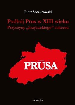 Podbój Prus w XIII wieku. Przyczyny krzyżackiego sukcesu-Szczurowski Piotr