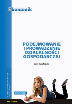 Podejmowanie i prowadzenie działalności gospodarczej. Ćwiczenia-Musiałkiewicz Jacek