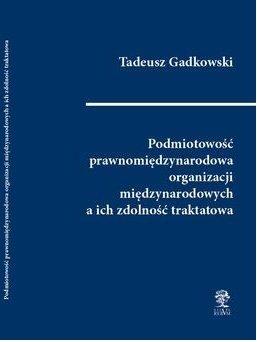 Podmiotowość prawnomiędzynarodowa organizacji międzynarodowych a ich zdolność traktatowa-Gadkowski Tadeusz