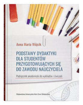 Podstawy dydaktyki dla studentów przygotowujących się do zawodu nauczyciela-Wójcik Anna Maria