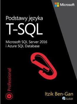 Podstawy języka T-SQL. Microsoft SQL Server 2016 i Azure SQL Database-Ben-Gan Itzik