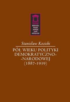 Pół wieku polityki demokratyczno-narodowej (1887-1939)-Kozicki Stanisław